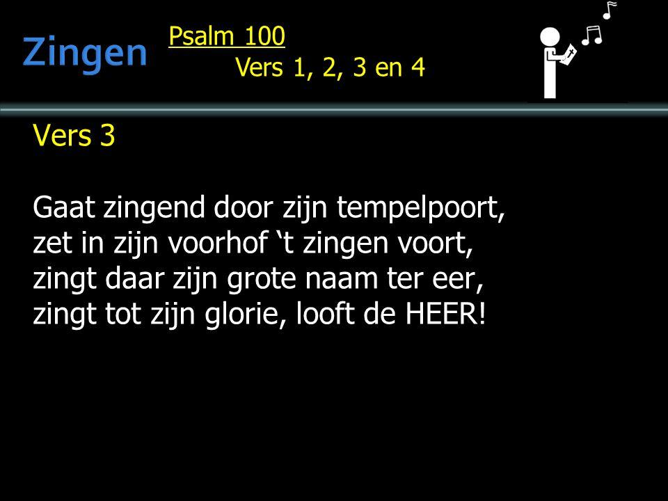 Psalm 100 Vers 1, 2, 3 en 4 Vers 3 Gaat zingend door zijn tempelpoort, zet in zijn voorhof 't zingen voort, zingt daar zijn grote naam ter eer, zingt tot zijn glorie, looft de HEER!