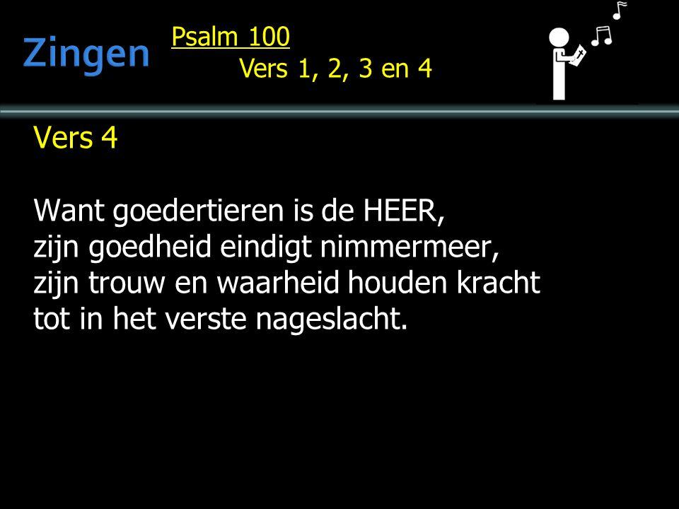 Psalm 100 Vers 1, 2, 3 en 4 Vers 4 Want goedertieren is de HEER, zijn goedheid eindigt nimmermeer, zijn trouw en waarheid houden kracht tot in het verste nageslacht.
