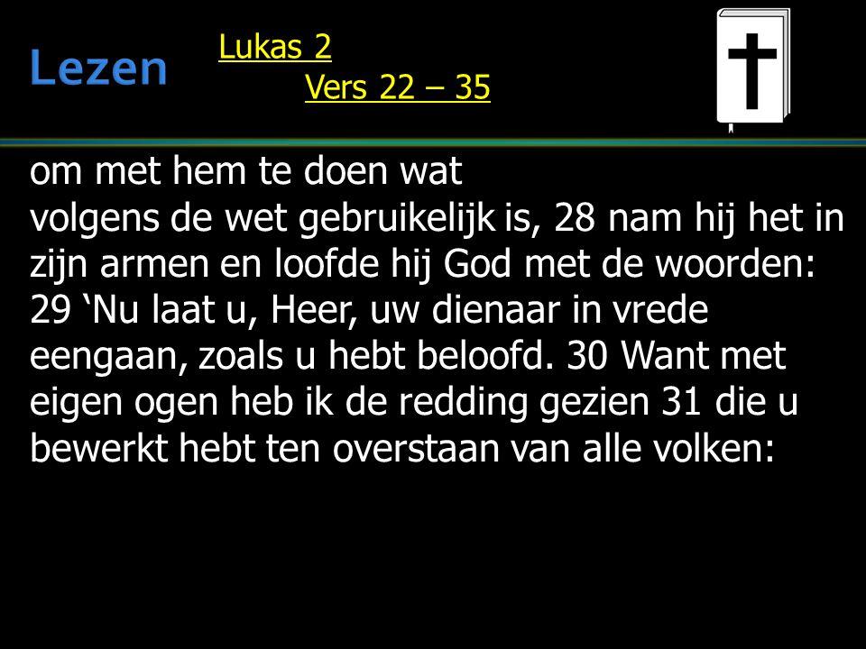 om met hem te doen wat volgens de wet gebruikelijk is, 28 nam hij het in zijn armen en loofde hij God met de woorden: 29 'Nu laat u, Heer, uw dienaar in vrede eengaan, zoals u hebt beloofd.