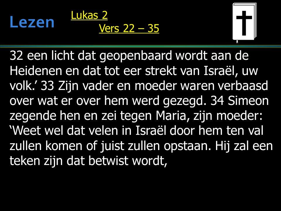 32 een licht dat geopenbaard wordt aan de Heidenen en dat tot eer strekt van Israël, uw volk.' 33 Zijn vader en moeder waren verbaasd over wat er over hem werd gezegd.