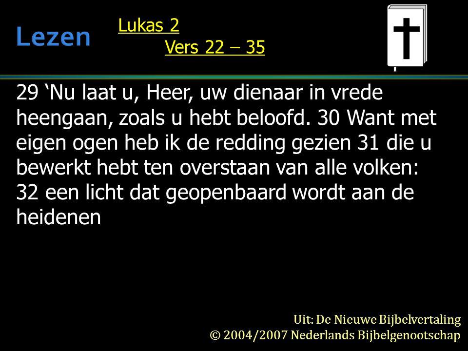 29 'Nu laat u, Heer, uw dienaar in vrede heengaan, zoals u hebt beloofd.