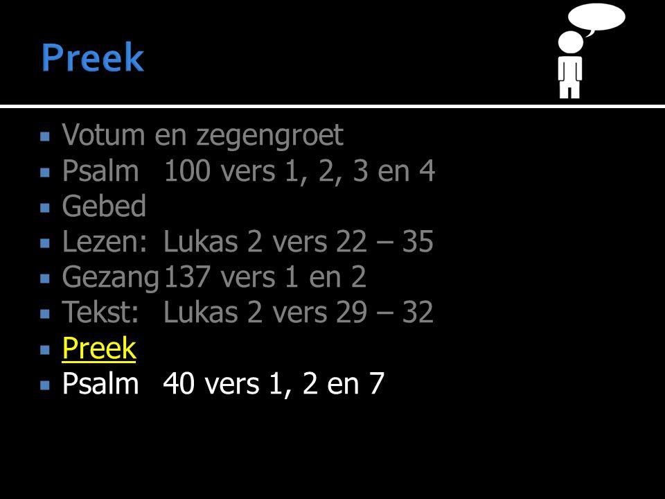  Votum en zegengroet  Psalm100 vers 1, 2, 3 en 4  Gebed  Lezen:Lukas 2 vers 22 – 35  Gezang137 vers 1 en 2  Tekst:Lukas 2 vers 29 – 32  Preek  Psalm40 vers 1, 2 en 7