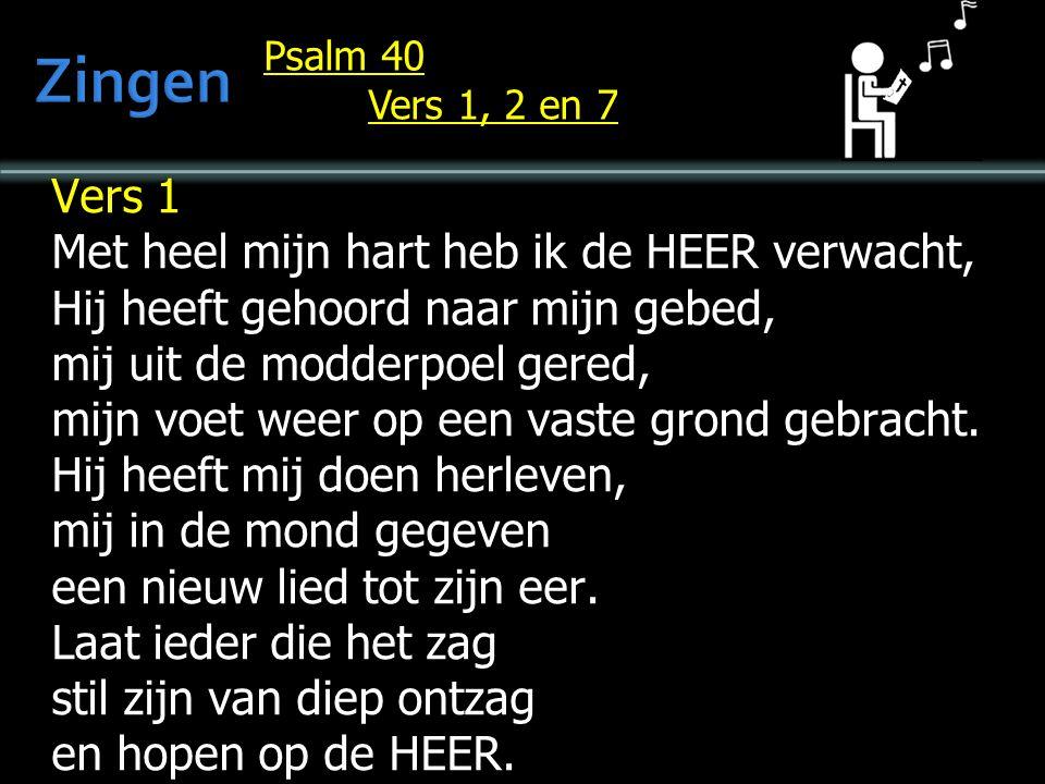 Psalm 40 Vers 1, 2 en 7 Vers 1 Met heel mijn hart heb ik de HEER verwacht, Hij heeft gehoord naar mijn gebed, mij uit de modderpoel gered, mijn voet weer op een vaste grond gebracht.