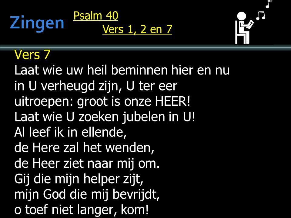 Psalm 40 Vers 1, 2 en 7 Vers 7 Laat wie uw heil beminnen hier en nu in U verheugd zijn, U ter eer uitroepen: groot is onze HEER.