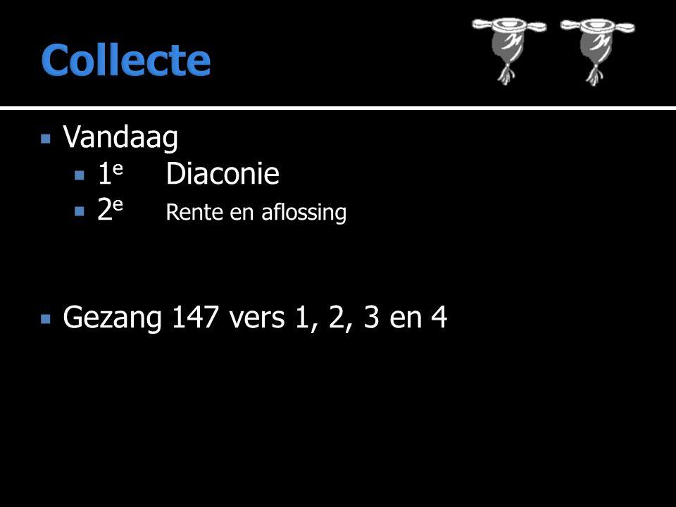  Vandaag  1 e Diaconie  2 e Rente en aflossing  Gezang 147 vers 1, 2, 3 en 4