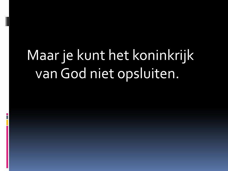 Maar je kunt het koninkrijk van God niet opsluiten.