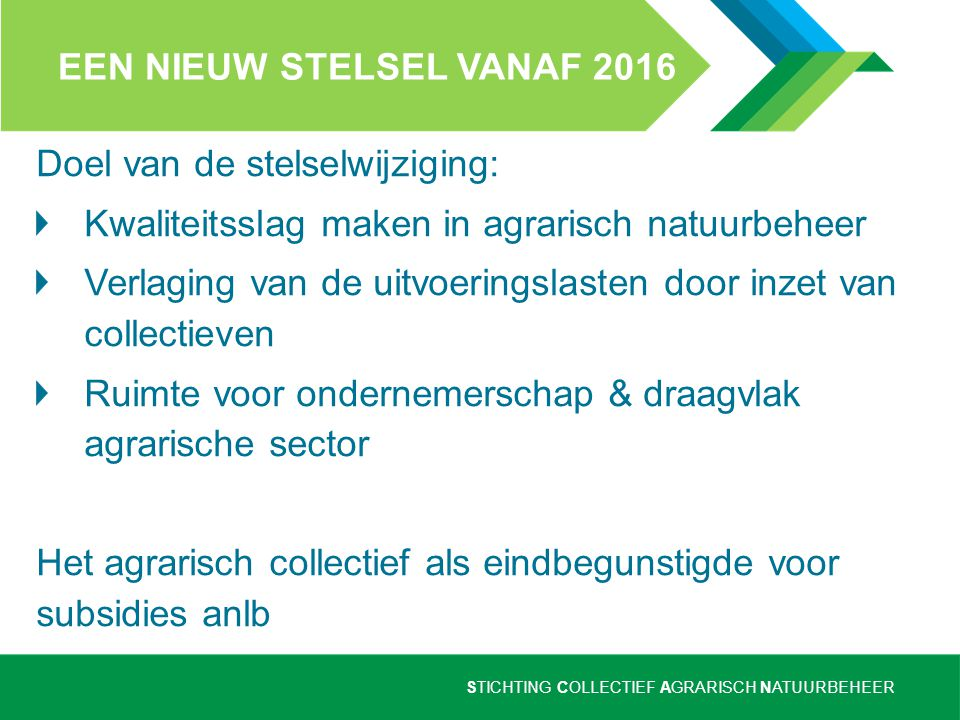 STICHTING COLLECTIEF AGRARISCH NATUURBEHEER EEN NIEUW STELSEL VANAF 2016 Doel van de stelselwijziging: Kwaliteitsslag maken in agrarisch natuurbeheer