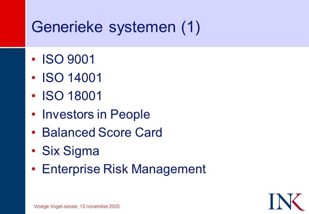 Vroege Vogel-sessie, 15 november 2005 Generieke systemen (1) ISO 9001 ISO 14001 ISO 18001 Investors in People Balanced Score Card Six Sigma Enterprise