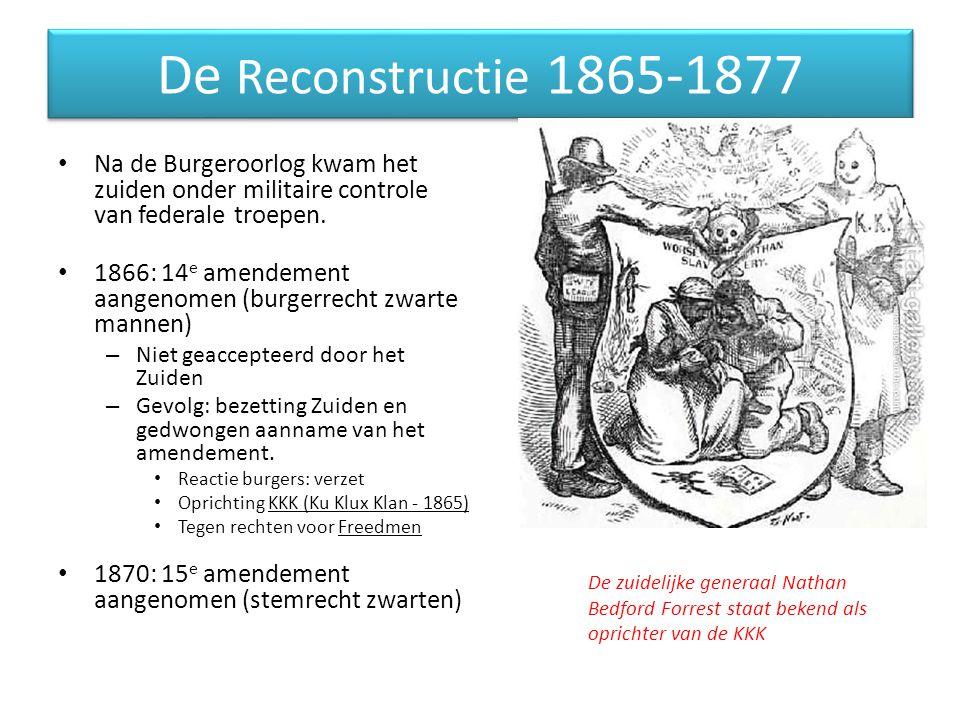 De Reconstructie 1865-1877 Na de Burgeroorlog kwam het zuiden onder militaire controle van federale troepen. 1866: 14 e amendement aangenomen (burgerr