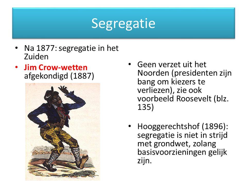 Segregatie Na 1877: segregatie in het Zuiden Jim Crow-wetten afgekondigd (1887) Geen verzet uit het Noorden (presidenten zijn bang om kiezers te verliezen), zie ook voorbeeld Roosevelt (blz.
