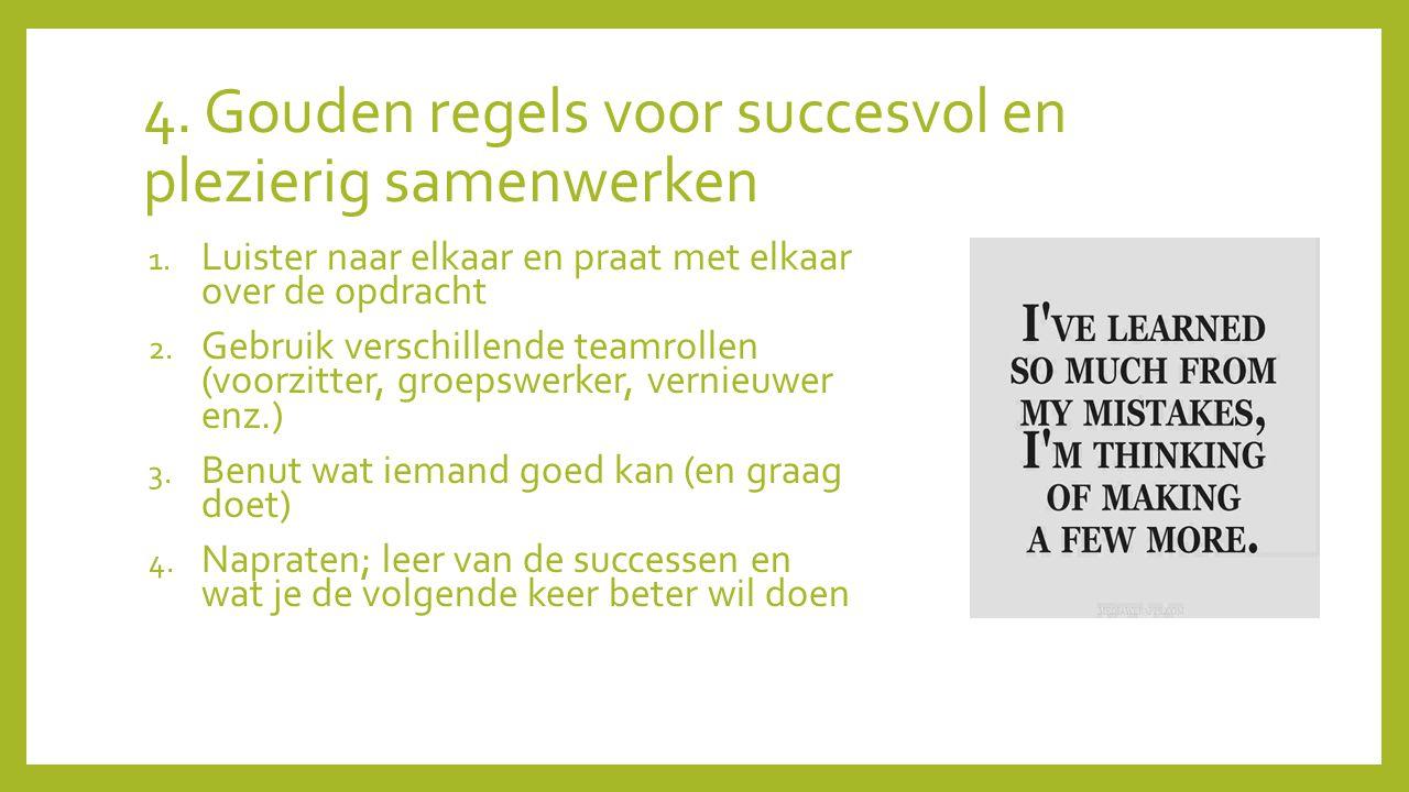 4. Gouden regels voor succesvol en plezierig samenwerken 1. Luister naar elkaar en praat met elkaar over de opdracht 2. Gebruik verschillende teamroll