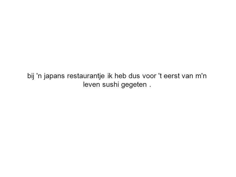 bij n japans restaurantje ik heb dus voor t eerst van m n leven sushi gegeten.