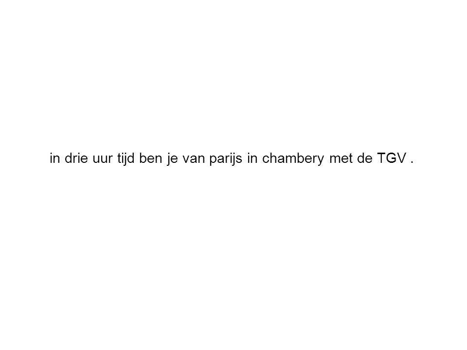 in drie uur tijd ben je van parijs in chambery met de TGV.