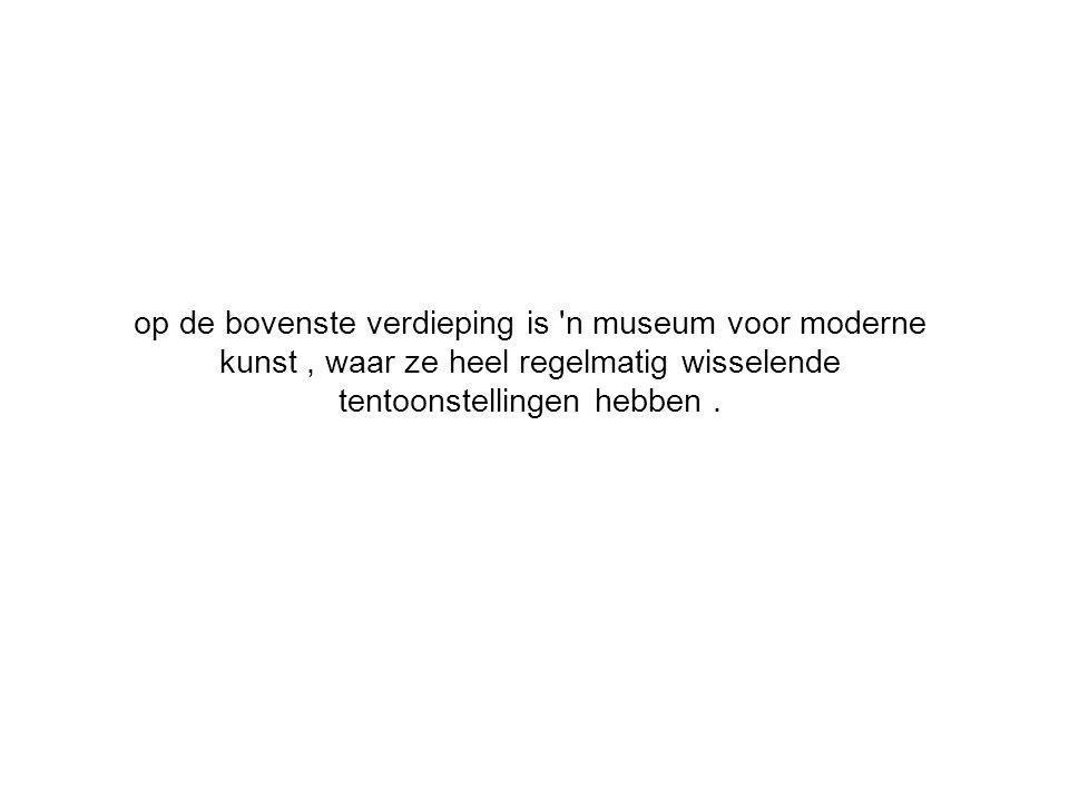 op de bovenste verdieping is n museum voor moderne kunst, waar ze heel regelmatig wisselende tentoonstellingen hebben.