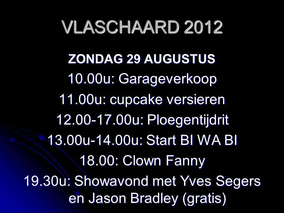 VLASCHAARD 2012 ZONDAG 29 AUGUSTUS 10.00u: Garageverkoop 11.00u: cupcake versieren 12.00-17.00u: Ploegentijdrit 13.00u-14.00u: Start BI WA BI 18.00: Clown Fanny 19.30u: Showavond met Yves Segers en Jason Bradley (gratis)