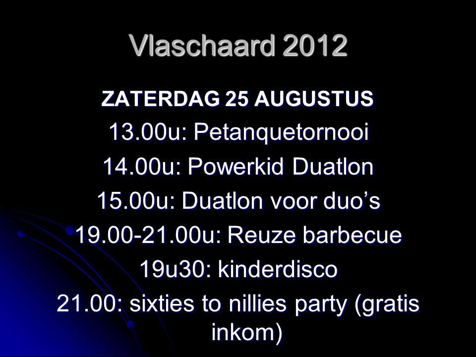 Vlaschaard 2012 ZATERDAG 25 AUGUSTUS 13.00u: Petanquetornooi 14.00u: Powerkid Duatlon 15.00u: Duatlon voor duo's 19.00-21.00u: Reuze barbecue 19u30: kinderdisco 21.00: sixties to nillies party (gratis inkom)
