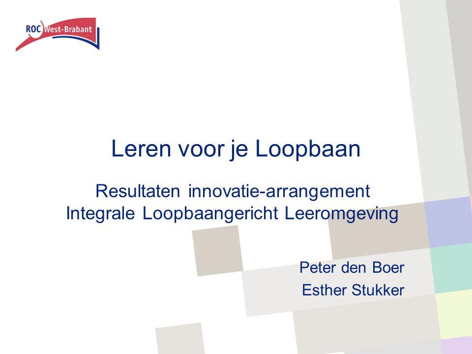Leren voor je Loopbaan Resultaten innovatie-arrangement Integrale Loopbaangericht Leeromgeving Peter den Boer Esther Stukker