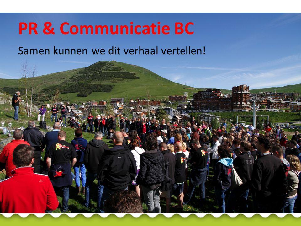Communicatiekracht: Deelnemers: fietsers, lopers, vrijwilligers, sponsors 1 communicatiecaptain per team Ondersteuning vanuit de Commissie PR & Communicatie BC Commissie PR & Communicatie BC (gekoppeld aan teams) Ernie Maas (BC 2, BC 7, BC 16 en BC 17) Monique van Loon (BC 3, BC 9, BC 12) Ingrid van der Sterren (BC 1 en BC 5) Mathee Kamp (BC 8, BC 10, BC 11 en BC 13) Janneke Janssens (BC 4 en BC 15) Joyce Cornelissen (BC 6, BC 14 en BC 18) Hans Nachtweh (namens secr.
