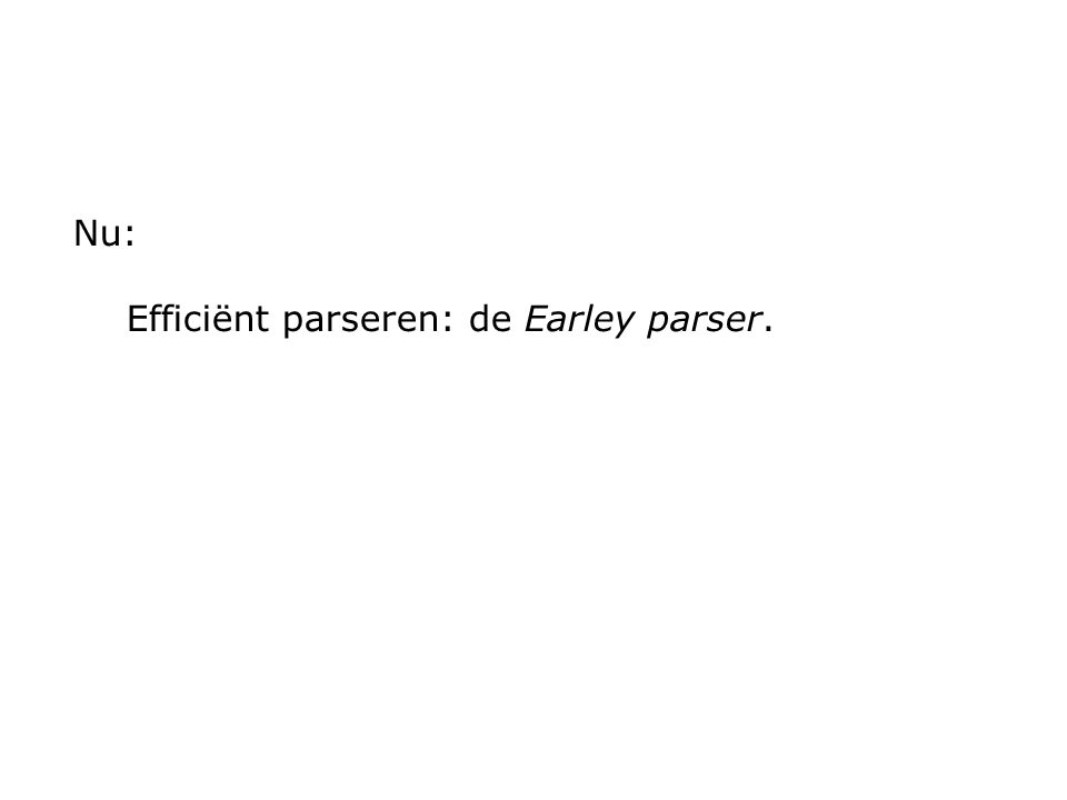 Nu: Efficiënt parseren: de Earley parser.