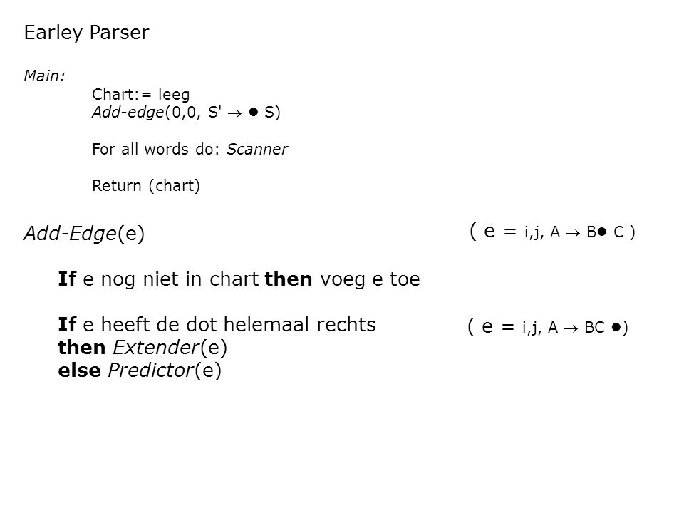 Earley Parser Main: Chart:= leeg Add-edge(0,0, S  S) For all words do: Scanner Return (chart) Add-Edge(e) If e nog niet in chart then voeg e toe If e heeft de dot helemaal rechts then Extender(e) else Predictor(e) ( e = i,j, A  BC )