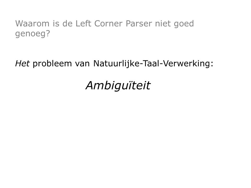 Waarom is de Left Corner Parser niet goed genoeg? Het probleem van Natuurlijke-Taal-Verwerking: Ambiguïteit