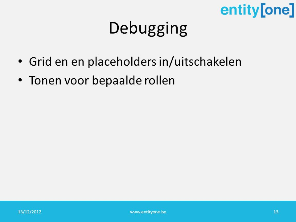 Debugging Grid en en placeholders in/uitschakelen Tonen voor bepaalde rollen 13/12/2012www.entityone.be13
