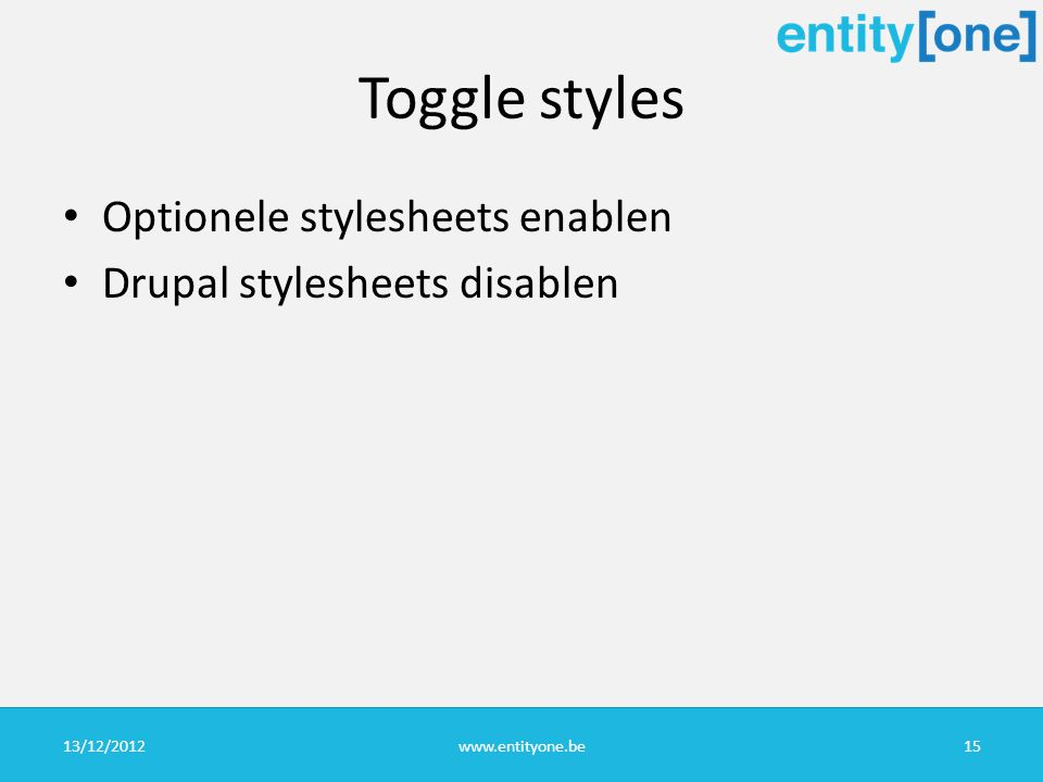 Toggle styles Optionele stylesheets enablen Drupal stylesheets disablen 13/12/2012www.entityone.be15