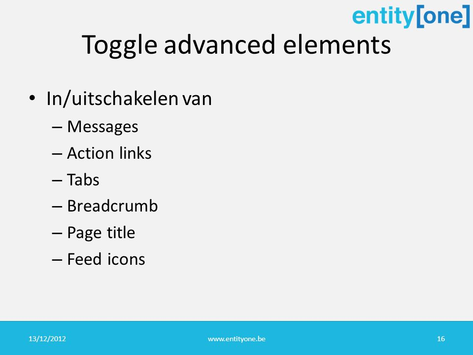 Toggle advanced elements In/uitschakelen van – Messages – Action links – Tabs – Breadcrumb – Page title – Feed icons 13/12/2012www.entityone.be16