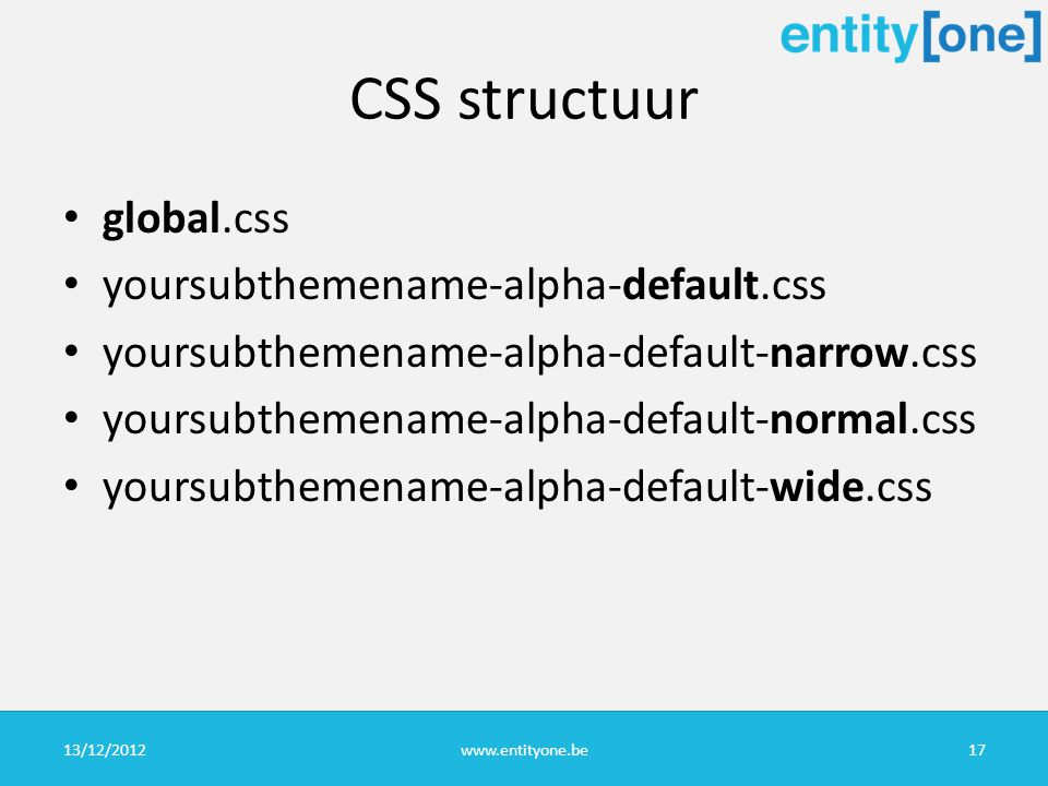 CSS structuur global.css yoursubthemename-alpha-default.css yoursubthemename-alpha-default-narrow.css yoursubthemename-alpha-default-normal.css yoursubthemename-alpha-default-wide.css 13/12/2012www.entityone.be17