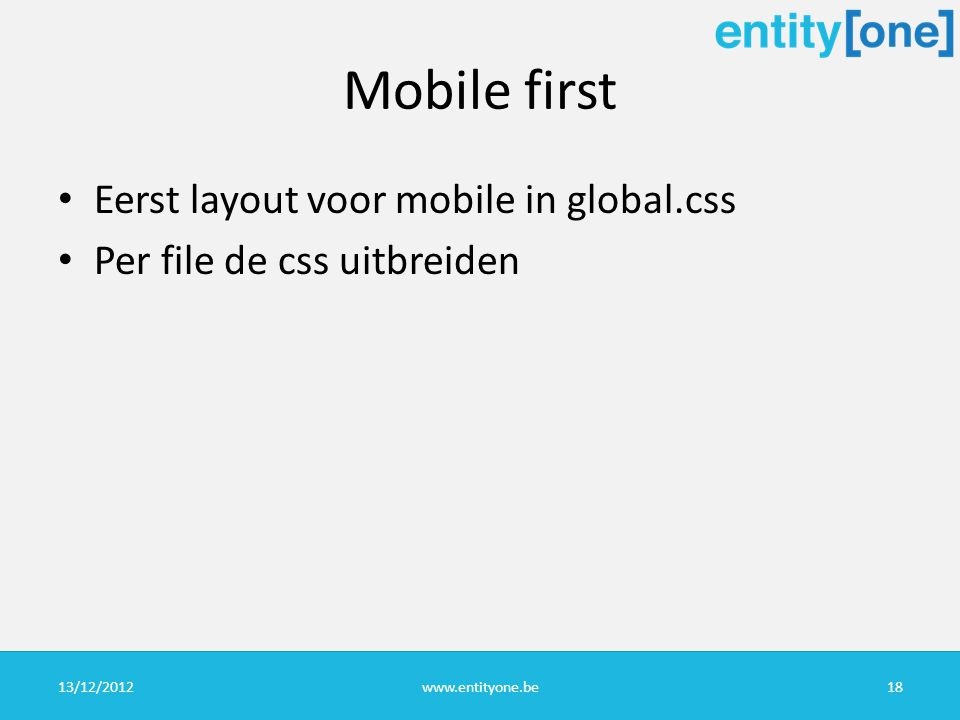 Mobile first Eerst layout voor mobile in global.css Per file de css uitbreiden 13/12/2012www.entityone.be18