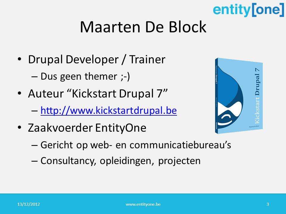 Maarten De Block Drupal Developer / Trainer – Dus geen themer ;-) Auteur Kickstart Drupal 7 – http://www.kickstartdrupal.be http://www.kickstartdrupal.be Zaakvoerder EntityOne – Gericht op web- en communicatiebureau's – Consultancy, opleidingen, projecten 13/12/2012www.entityone.be3