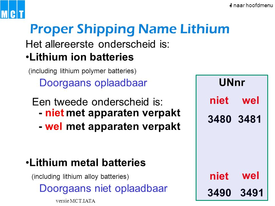 versie MCT.IATA Het allereerste onderscheid is: Lithium ion batteries (including lithium polymer batteries) Doorgaans oplaadbaar Lithium metal batteri