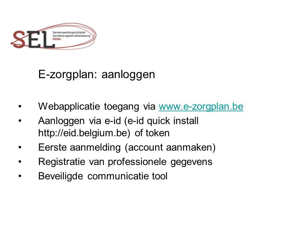 E-zorgplan: aanloggen Webapplicatie toegang via www.e-zorgplan.bewww.e-zorgplan.be Aanloggen via e-id (e-id quick install http://eid.belgium.be) of token Eerste aanmelding (account aanmaken) Registratie van professionele gegevens Beveiligde communicatie tool