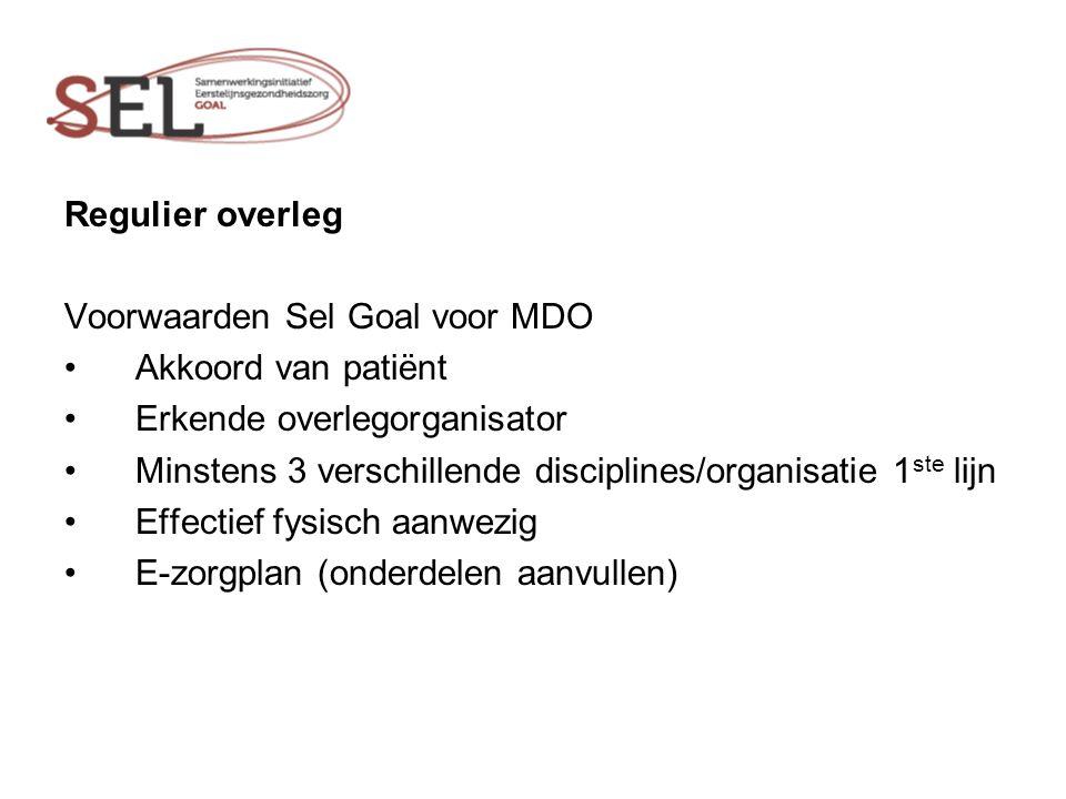 Regulier overleg Voorwaarden Sel Goal voor MDO Akkoord van patiënt Erkende overlegorganisator Minstens 3 verschillende disciplines/organisatie 1 ste lijn Effectief fysisch aanwezig E-zorgplan (onderdelen aanvullen)
