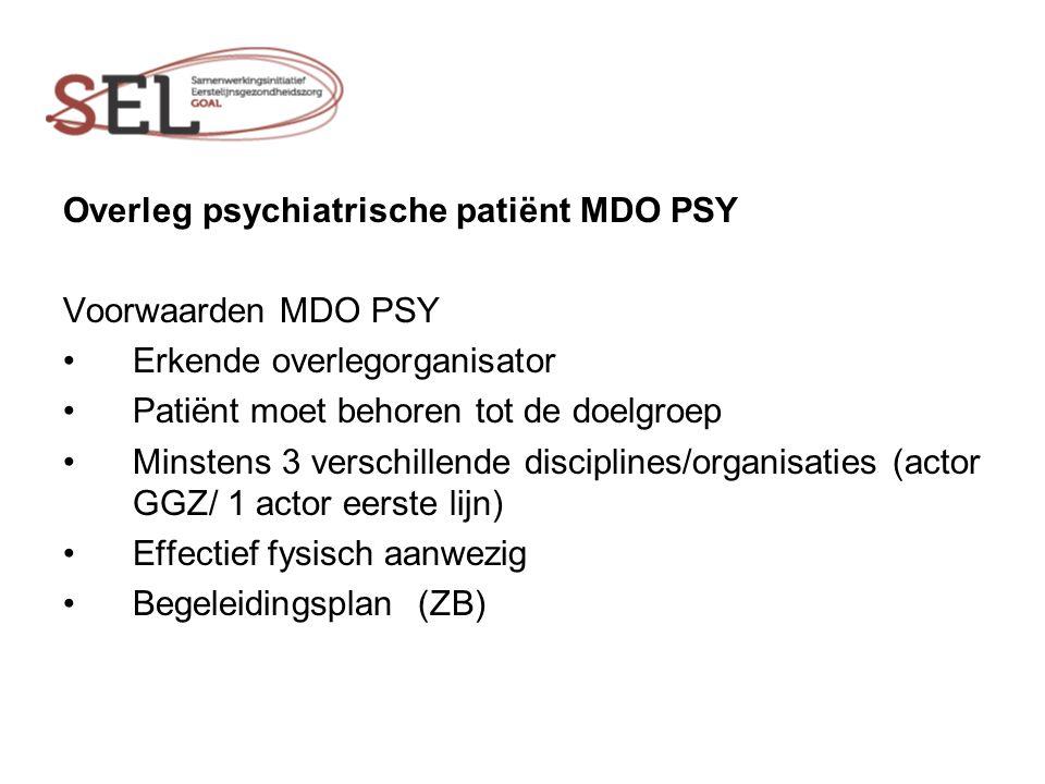 Overleg psychiatrische patiënt MDO PSY Voorwaarden MDO PSY Erkende overlegorganisator Patiënt moet behoren tot de doelgroep Minstens 3 verschillende disciplines/organisaties (actor GGZ/ 1 actor eerste lijn) Effectief fysisch aanwezig Begeleidingsplan (ZB)