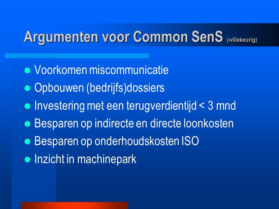 Argumenten voor Common SenS (willekeurig) Voorkomen miscommunicatie Opbouwen (bedrijfs)dossiers Investering met een terugverdientijd < 3 mnd Besparen op indirecte en directe loonkosten Besparen op onderhoudskosten ISO Inzicht in machinepark