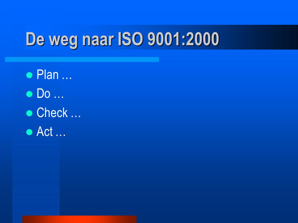 De weg naar ISO 9001:2000 Plan … Do … Check … Act …