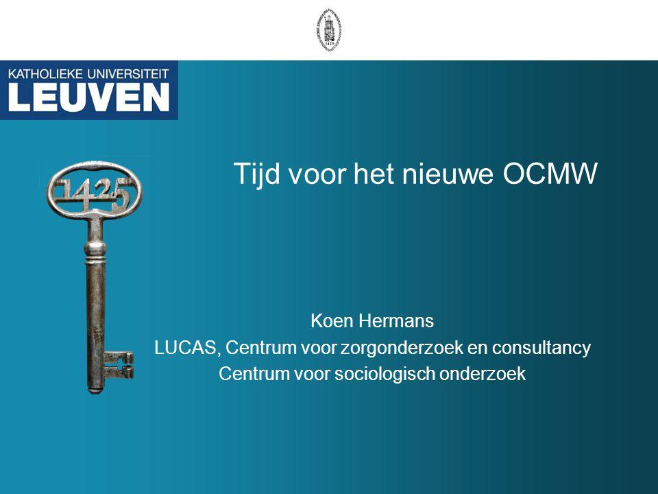 Tijd voor het nieuwe OCMW Koen Hermans LUCAS, Centrum voor zorgonderzoek en consultancy Centrum voor sociologisch onderzoek