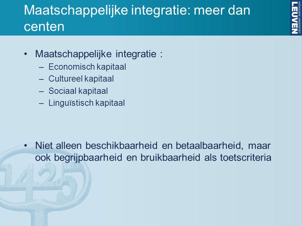 Maatschappelijke integratie: meer dan centen Maatschappelijke integratie : –Economisch kapitaal –Cultureel kapitaal –Sociaal kapitaal –Linguïstisch ka