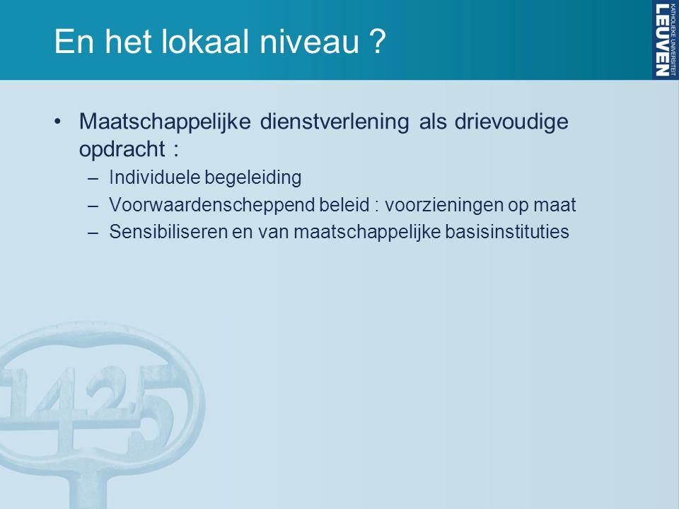 En het lokaal niveau ? Maatschappelijke dienstverlening als drievoudige opdracht : –Individuele begeleiding –Voorwaardenscheppend beleid : voorziening
