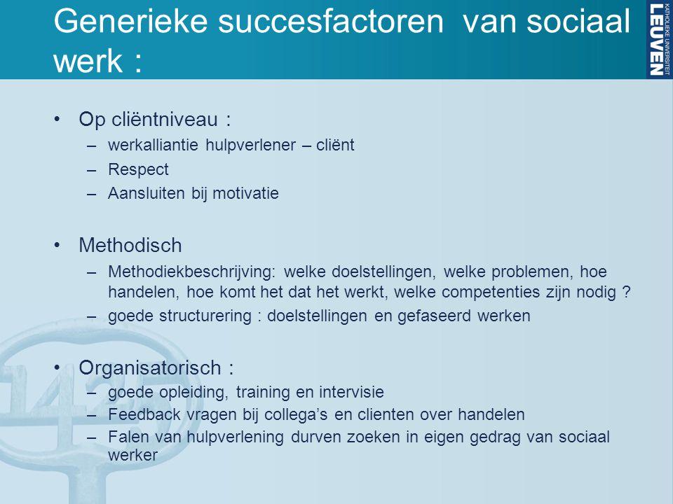 Generieke succesfactoren van sociaal werk : Op cliëntniveau : –werkalliantie hulpverlener – cliënt –Respect –Aansluiten bij motivatie Methodisch –Meth