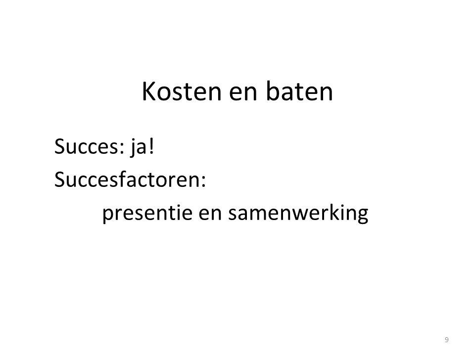Kosten en baten Succes: ja! Succesfactoren: presentie en samenwerking 9