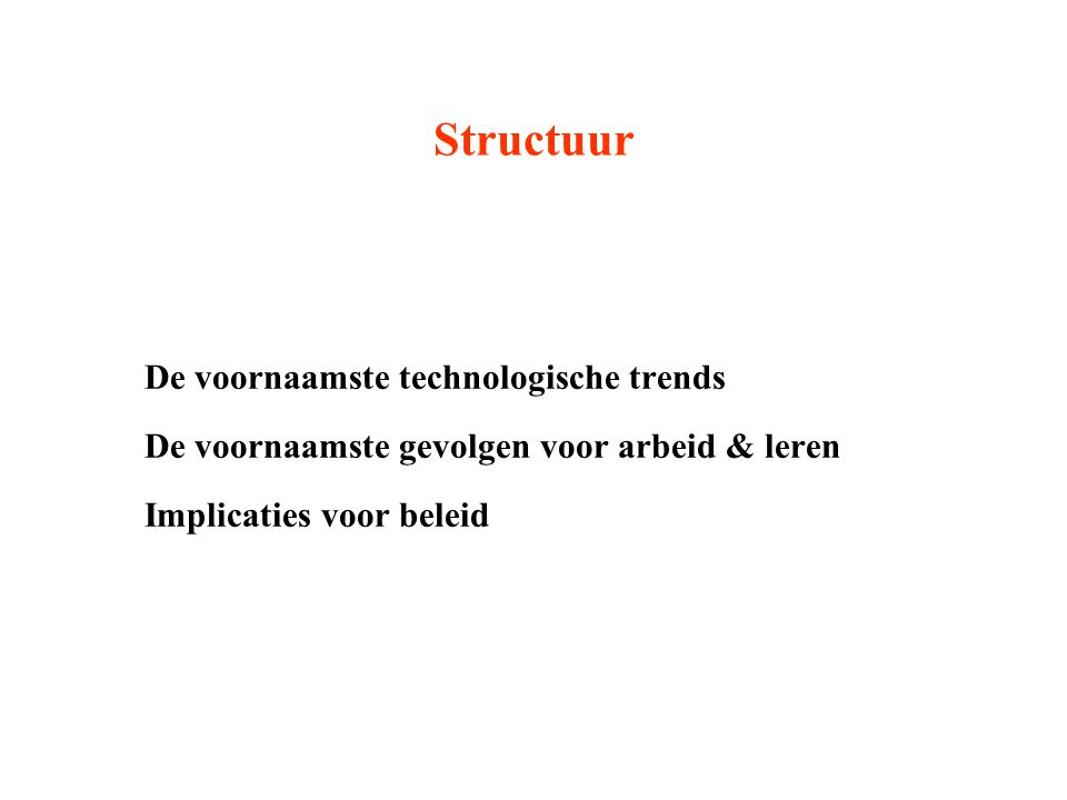 Structuur De voornaamste technologische trends De voornaamste gevolgen voor arbeid & leren Implicaties voor beleid