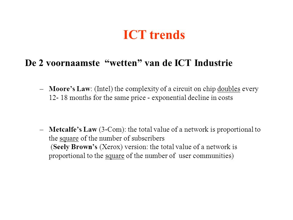 ICT trends De 2 voornaamste wetten van de ICT Industrie –Moore's Law: (Intel) the complexity of a circuit on chip doubles every 12- 18 months for the same price - exponential decline in costs –Metcalfe's Law (3-Com): the total value of a network is proportional to the square of the number of subscribers (Seely Brown's (Xerox) version: the total value of a network is proportional to the square of the number of user communities)