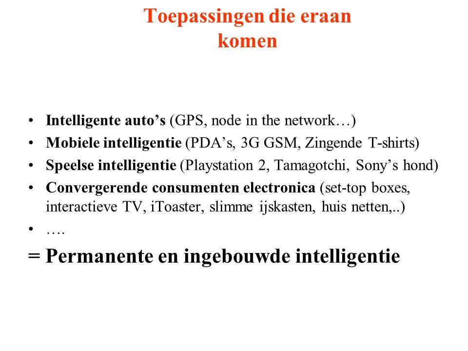 Toepassingen die eraan komen Intelligente auto's (GPS, node in the network…) Mobiele intelligentie (PDA's, 3G GSM, Zingende T-shirts) Speelse intelligentie (Playstation 2, Tamagotchi, Sony's hond) Convergerende consumenten electronica (set-top boxes, interactieve TV, iToaster, slimme ijskasten, huis netten,..) ….