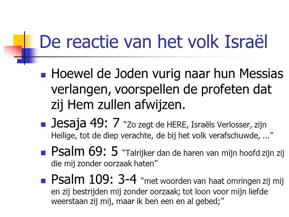 Verwerping door de leiders De afwijzing van de leiders is ook in de profeten voorzegd: Psalm 35: 7 want zonder oorzaak verborgen zij voor mij hun net, zonder oorzaak dolven zij een kuil voor mijn leven. Psalm 31: 14 Want ik hoor het gemompel van velen – schrik van rondom –; terwijl zij met elkander tegen mij beraadslagen, smeden zij plannen om mij het leven te benemen. Markus 3: 6 En de Farizeeën gingen heen en pleegden terstond met de Herodianen overleg tegen Hem ten einde Hem om te brengen.