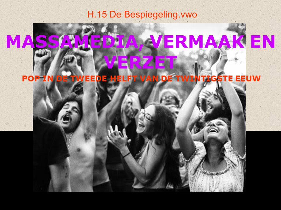 MASSAMEDIA, VERMAAK EN VERZET H.15 De Bespiegeling.vwo POP IN DE TWEEDE HELFT VAN DE TWINTIGSTE EEUW