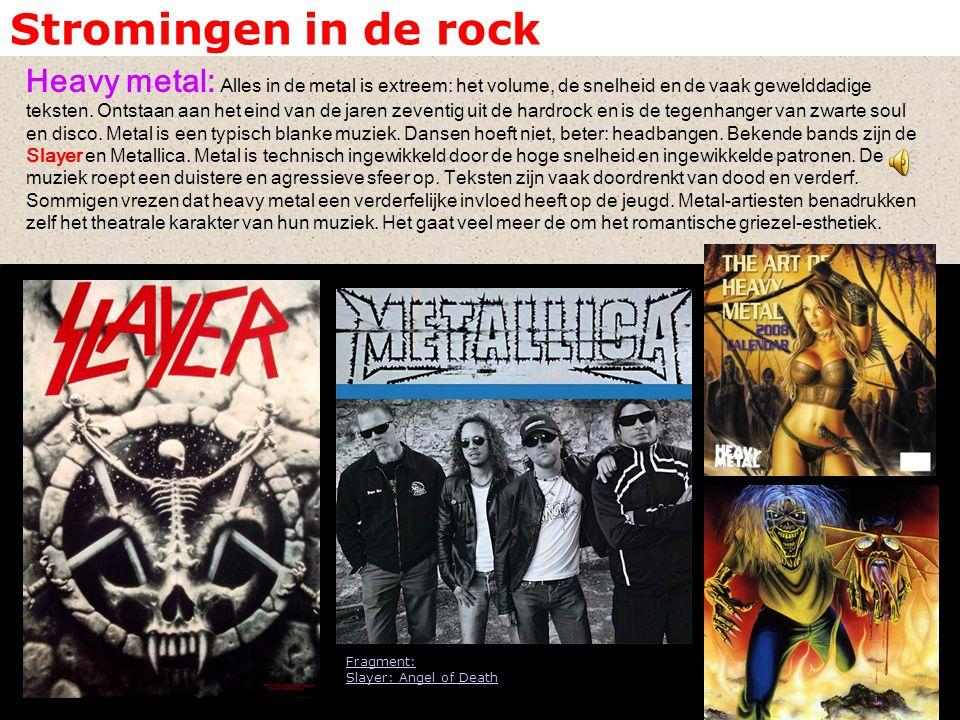 Stromingen in de rock Heavy metal: Alles in de metal is extreem: het volume, de snelheid en de vaak gewelddadige teksten. Ontstaan aan het eind van de