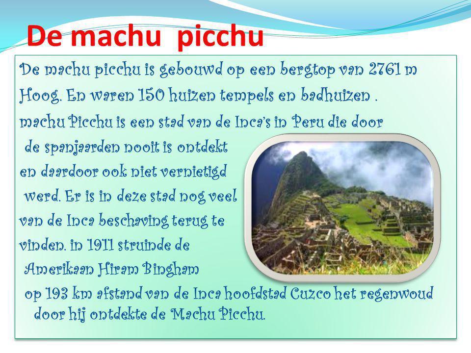 De machu picchu De machu picchu is gebouwd op een bergtop van 2761 m Hoog.