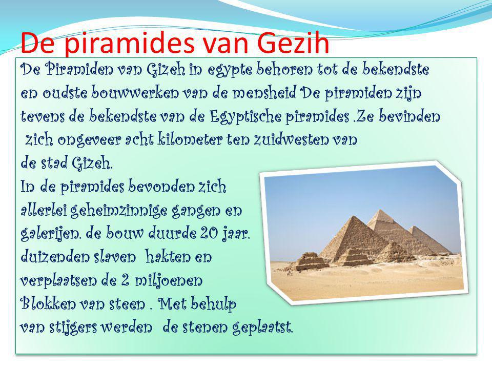 De piramides van Gezih De Piramiden van Gizeh in egypte behoren tot de bekendste en oudste bouwwerken van de mensheid De piramiden zijn tevens de bekendste van de Egyptische piramides.Ze bevinden zich ongeveer acht kilometer ten zuidwesten van de stad Gizeh.